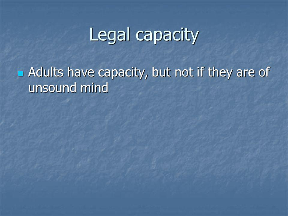 Legal capacity Adults have capacity, but not if they are of unsound mind Adults have capacity, but not if they are of unsound mind