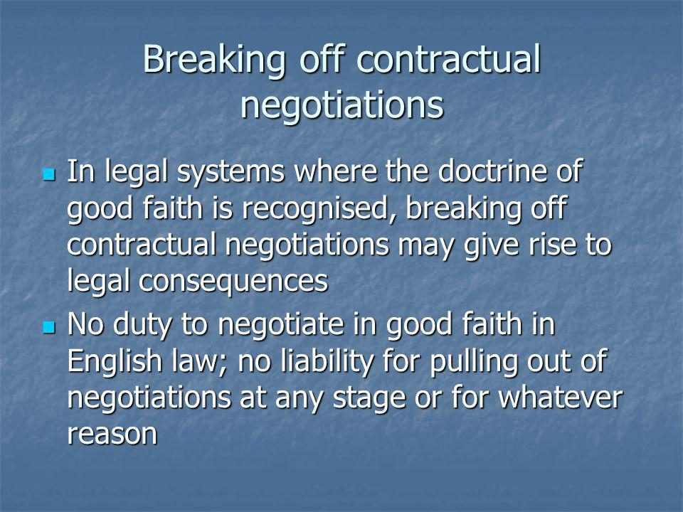 Breaking off contractual negotiations In legal systems where the doctrine of good faith is recognised, breaking off contractual negotiations may give rise to legal consequences In legal systems where the doctrine of good faith is recognised, breaking off contractual negotiations may give rise to legal consequences No duty to negotiate in good faith in English law; no liability for pulling out of negotiations at any stage or for whatever reason No duty to negotiate in good faith in English law; no liability for pulling out of negotiations at any stage or for whatever reason