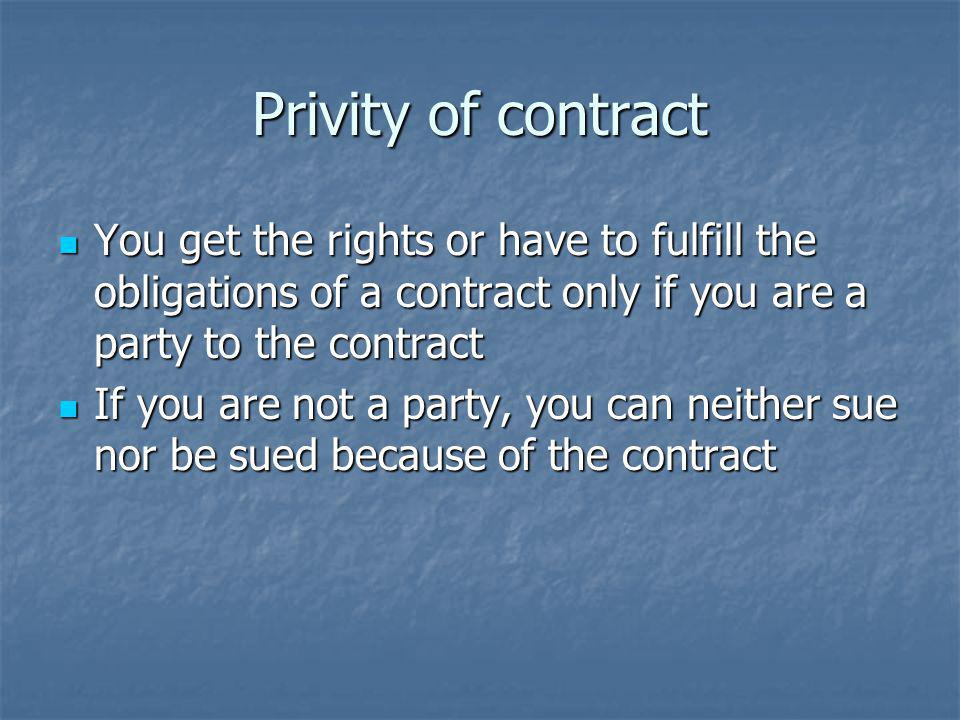 Privity of contract You get the rights or have to fulfill the obligations of a contract only if you are a party to the contract You get the rights or