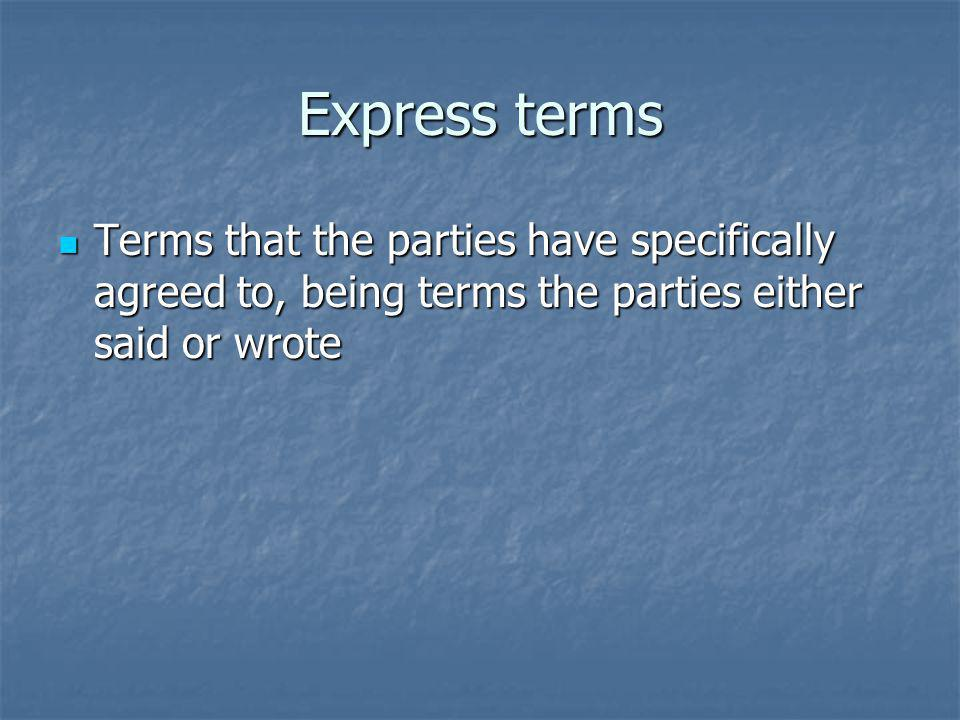 Express terms Terms that the parties have specifically agreed to, being terms the parties either said or wrote Terms that the parties have specifically agreed to, being terms the parties either said or wrote
