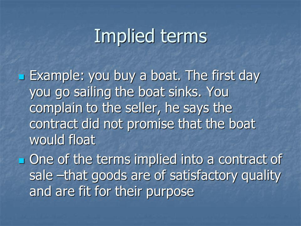 Implied terms Example: you buy a boat.The first day you go sailing the boat sinks.