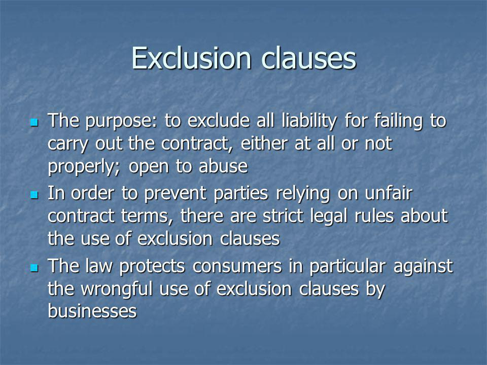 Exclusion clauses The purpose: to exclude all liability for failing to carry out the contract, either at all or not properly; open to abuse The purpose: to exclude all liability for failing to carry out the contract, either at all or not properly; open to abuse In order to prevent parties relying on unfair contract terms, there are strict legal rules about the use of exclusion clauses In order to prevent parties relying on unfair contract terms, there are strict legal rules about the use of exclusion clauses The law protects consumers in particular against the wrongful use of exclusion clauses by businesses The law protects consumers in particular against the wrongful use of exclusion clauses by businesses