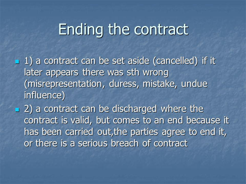 Ending the contract 1) a contract can be set aside (cancelled) if it later appears there was sth wrong (misrepresentation, duress, mistake, undue influence) 1) a contract can be set aside (cancelled) if it later appears there was sth wrong (misrepresentation, duress, mistake, undue influence) 2) a contract can be discharged where the contract is valid, but comes to an end because it has been carried out,the parties agree to end it, or there is a serious breach of contract 2) a contract can be discharged where the contract is valid, but comes to an end because it has been carried out,the parties agree to end it, or there is a serious breach of contract
