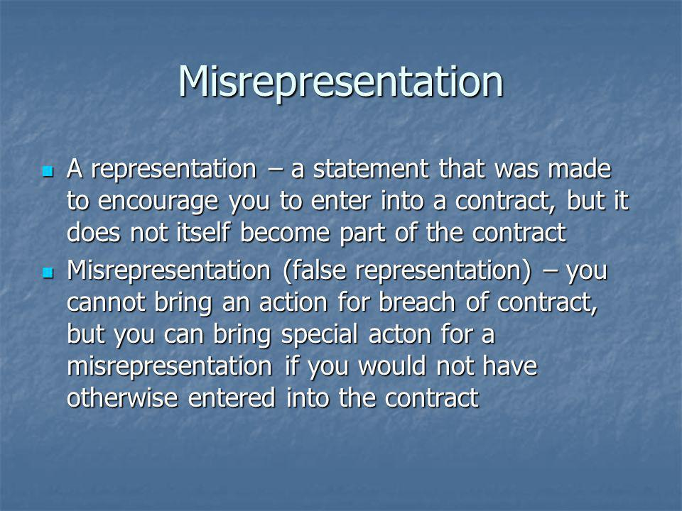 Misrepresentation A representation – a statement that was made to encourage you to enter into a contract, but it does not itself become part of the contract A representation – a statement that was made to encourage you to enter into a contract, but it does not itself become part of the contract Misrepresentation (false representation) – you cannot bring an action for breach of contract, but you can bring special acton for a misrepresentation if you would not have otherwise entered into the contract Misrepresentation (false representation) – you cannot bring an action for breach of contract, but you can bring special acton for a misrepresentation if you would not have otherwise entered into the contract