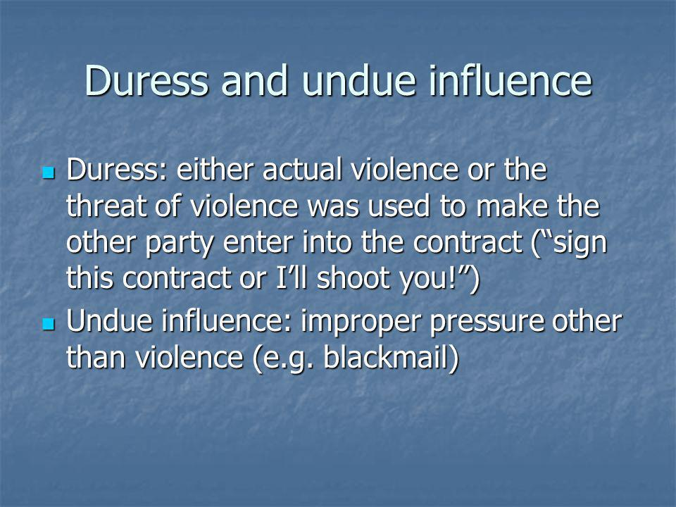 Duress and undue influence Duress: either actual violence or the threat of violence was used to make the other party enter into the contract (sign this contract or Ill shoot you!) Duress: either actual violence or the threat of violence was used to make the other party enter into the contract (sign this contract or Ill shoot you!) Undue influence: improper pressure other than violence (e.g.