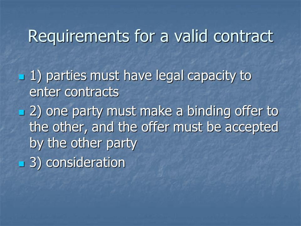Requirements for a valid contract 1) parties must have legal capacity to enter contracts 1) parties must have legal capacity to enter contracts 2) one