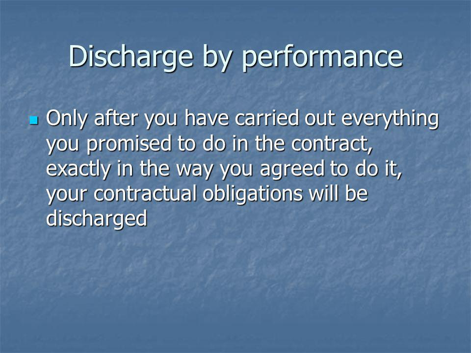 Discharge by performance Only after you have carried out everything you promised to do in the contract, exactly in the way you agreed to do it, your contractual obligations will be discharged Only after you have carried out everything you promised to do in the contract, exactly in the way you agreed to do it, your contractual obligations will be discharged