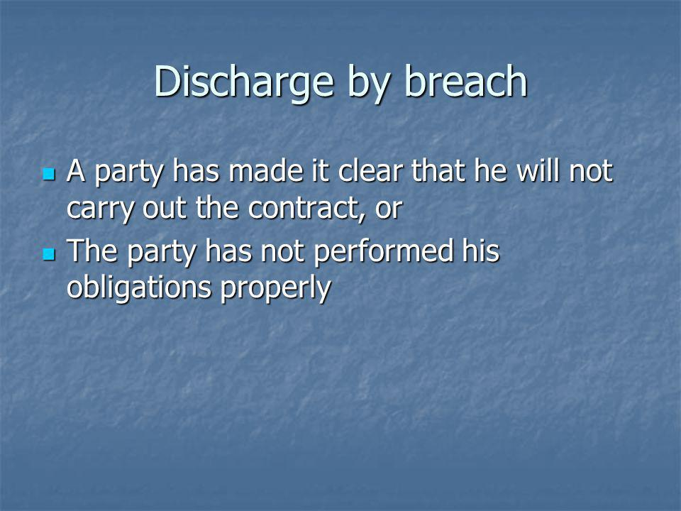Discharge by breach A party has made it clear that he will not carry out the contract, or A party has made it clear that he will not carry out the contract, or The party has not performed his obligations properly The party has not performed his obligations properly