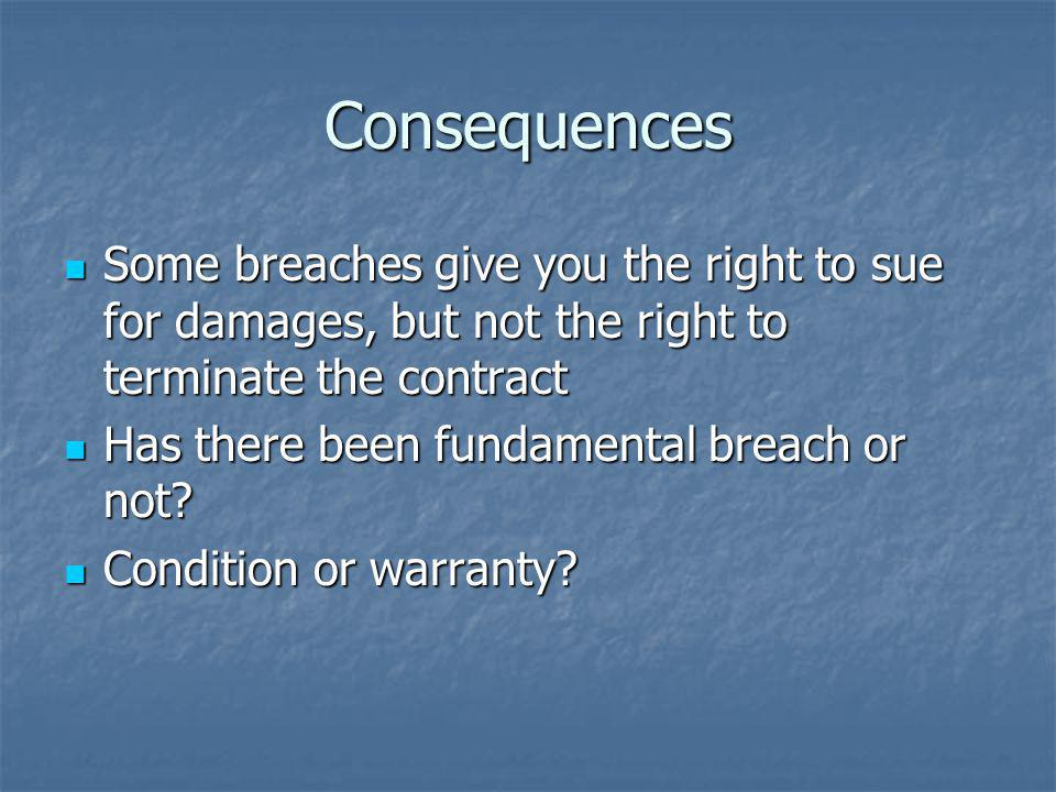 Consequences Some breaches give you the right to sue for damages, but not the right to terminate the contract Some breaches give you the right to sue for damages, but not the right to terminate the contract Has there been fundamental breach or not.