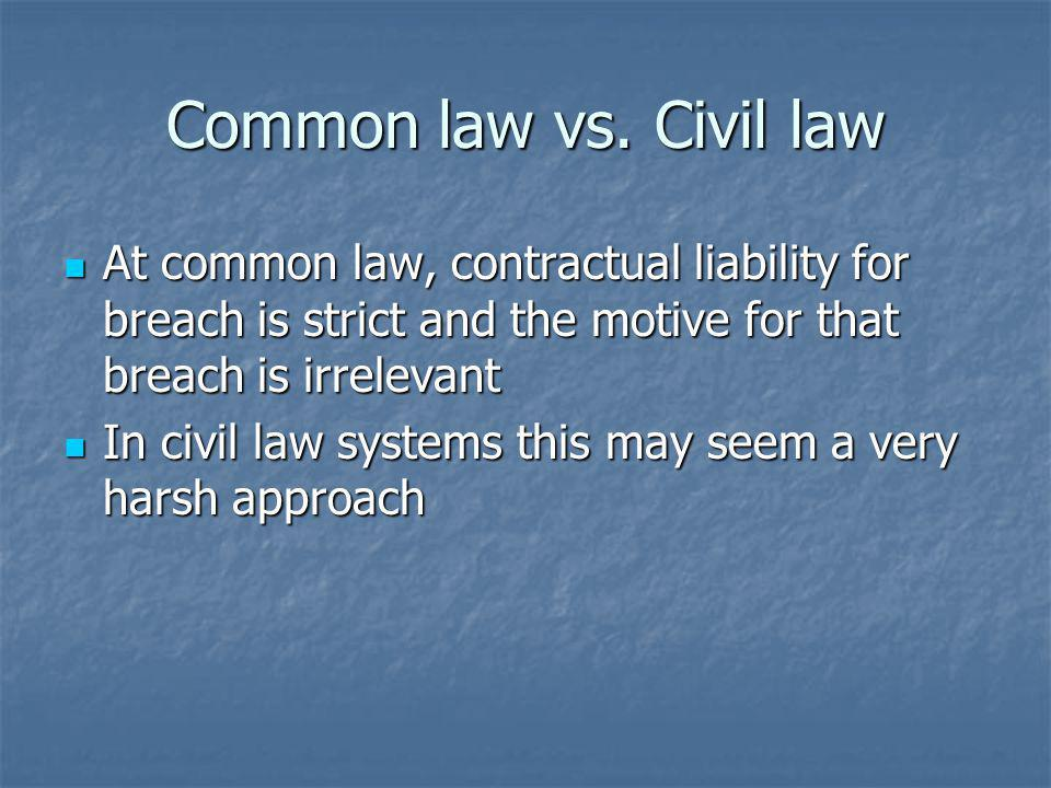 Common law vs. Civil law At common law, contractual liability for breach is strict and the motive for that breach is irrelevant At common law, contrac