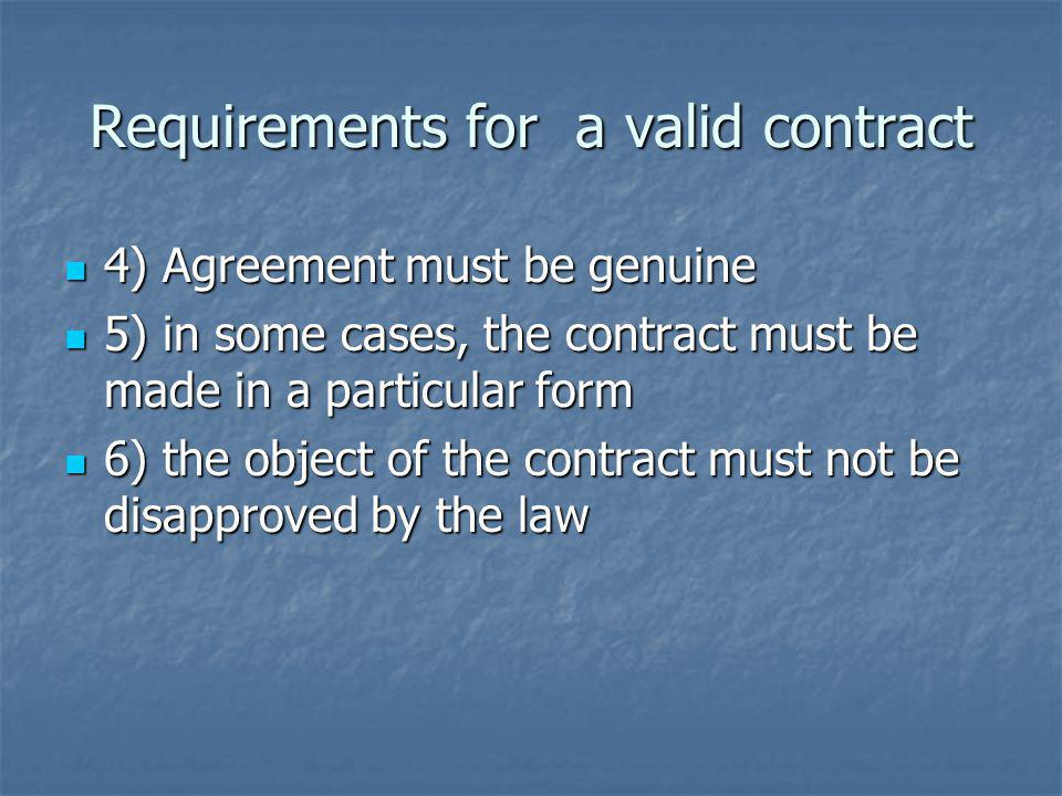 Requirements for a valid contract 4) Agreement must be genuine 4) Agreement must be genuine 5) in some cases, the contract must be made in a particular form 5) in some cases, the contract must be made in a particular form 6) the object of the contract must not be disapproved by the law 6) the object of the contract must not be disapproved by the law