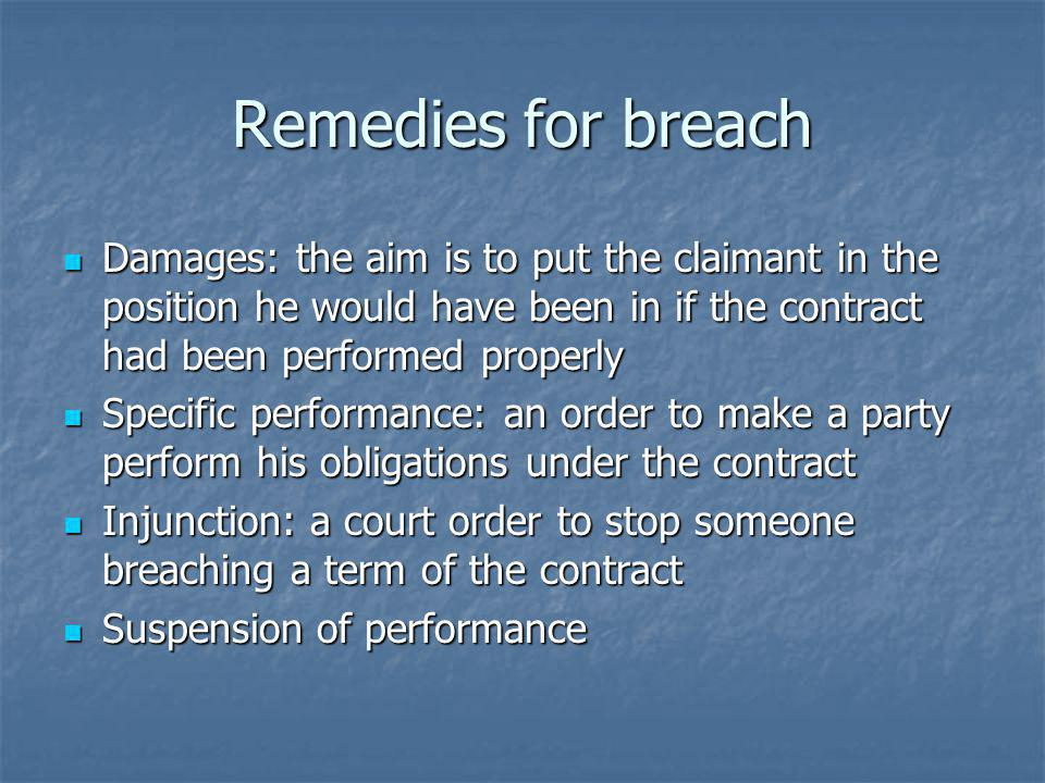 Remedies for breach Damages: the aim is to put the claimant in the position he would have been in if the contract had been performed properly Damages: