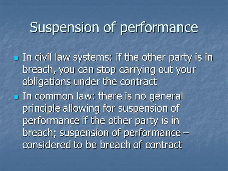 Suspension of performance In civil law systems: if the other party is in breach, you can stop carrying out your obligations under the contract In civil law systems: if the other party is in breach, you can stop carrying out your obligations under the contract In common law: there is no general principle allowing for suspension of performance if the other party is in breach; suspension of performance – considered to be breach of contract In common law: there is no general principle allowing for suspension of performance if the other party is in breach; suspension of performance – considered to be breach of contract