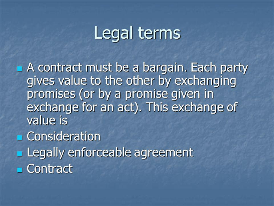 Legal terms A contract must be a bargain. Each party gives value to the other by exchanging promises (or by a promise given in exchange for an act). T