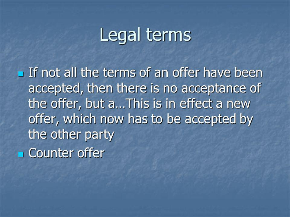 Legal terms If not all the terms of an offer have been accepted, then there is no acceptance of the offer, but a…This is in effect a new offer, which now has to be accepted by the other party If not all the terms of an offer have been accepted, then there is no acceptance of the offer, but a…This is in effect a new offer, which now has to be accepted by the other party Counter offer Counter offer