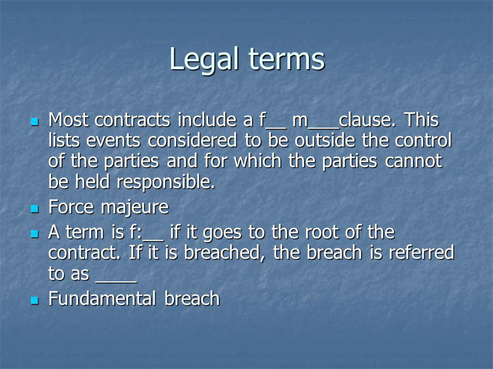Legal terms Most contracts include a f__ m___clause. This lists events considered to be outside the control of the parties and for which the parties c