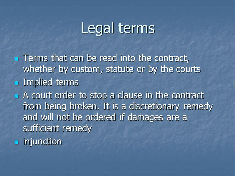 Legal terms Terms that can be read into the contract, whether by custom, statute or by the courts Terms that can be read into the contract, whether by custom, statute or by the courts Implied terms Implied terms A court order to stop a clause in the contract from being broken.