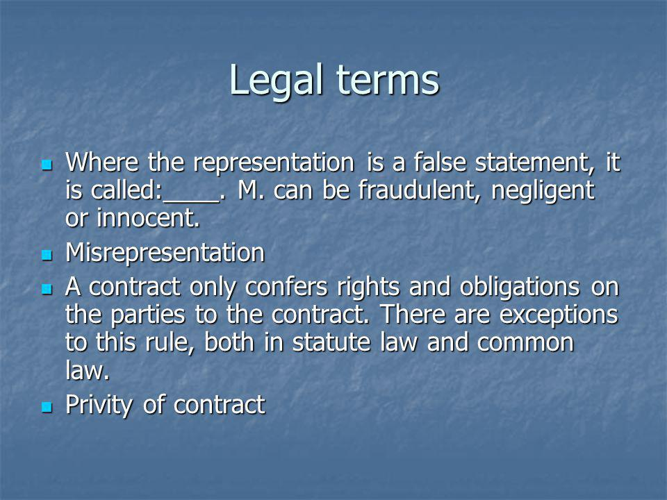 Legal terms Where the representation is a false statement, it is called:____. M. can be fraudulent, negligent or innocent. Where the representation is