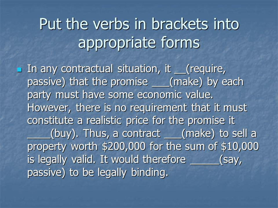 Put the verbs in brackets into appropriate forms In any contractual situation, it __(require, passive) that the promise ___(make) by each party must have some economic value.