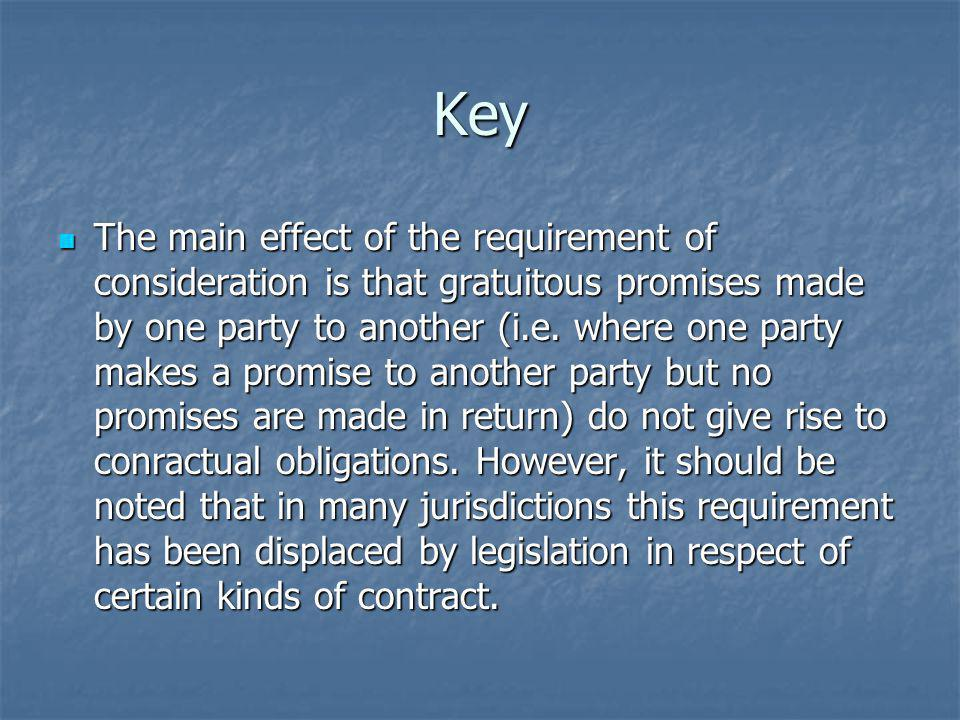 Key The main effect of the requirement of consideration is that gratuitous promises made by one party to another (i.e. where one party makes a promise