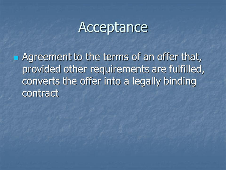 Acceptance Agreement to the terms of an offer that, provided other requirements are fulfilled, converts the offer into a legally binding contract Agreement to the terms of an offer that, provided other requirements are fulfilled, converts the offer into a legally binding contract