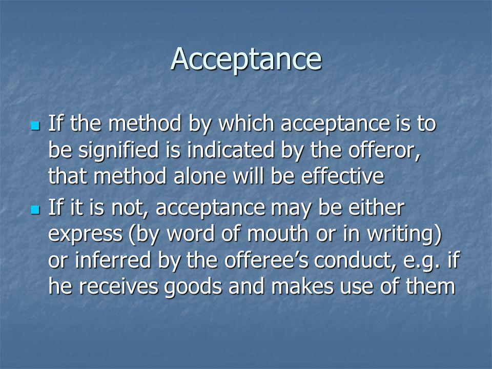 Acceptance If the method by which acceptance is to be signified is indicated by the offeror, that method alone will be effective If the method by which acceptance is to be signified is indicated by the offeror, that method alone will be effective If it is not, acceptance may be either express (by word of mouth or in writing) or inferred by the offerees conduct, e.g.