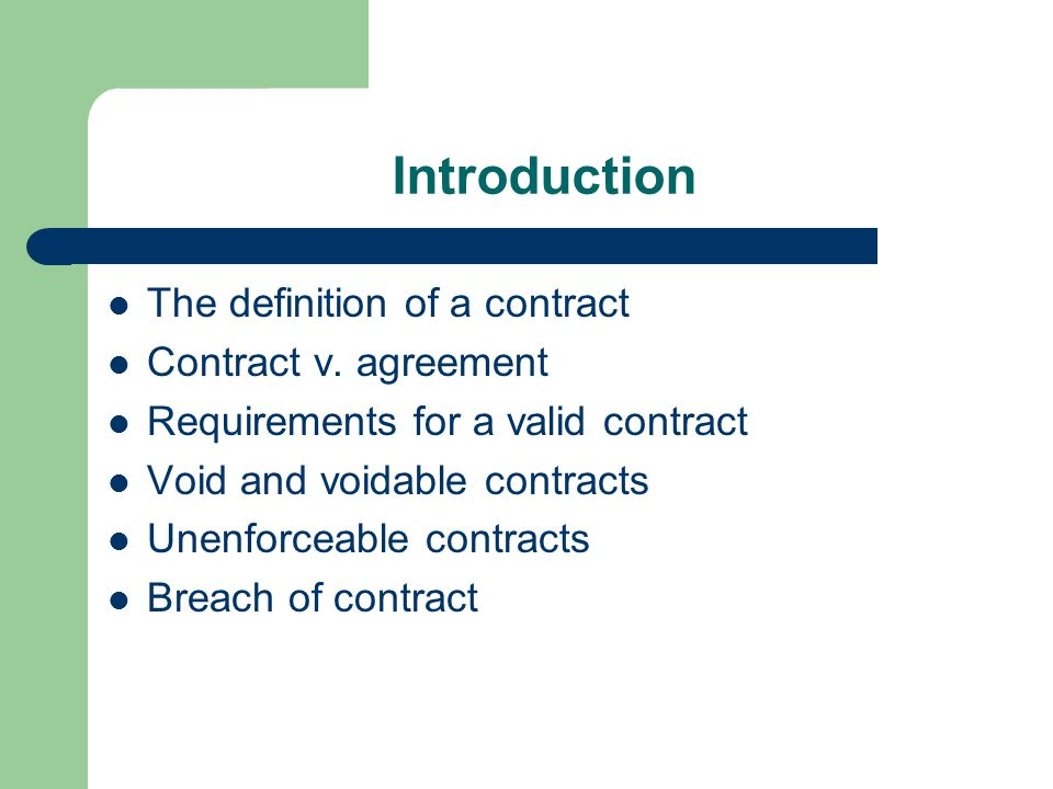 Contract A legally binding agreement between two or more parties which the court will enforce Agreement – an exchange of promises; not every agreement is a contract Contract – a legally enforceable agreement – the agreement that generates rights and obligations that may be enforced in the courts