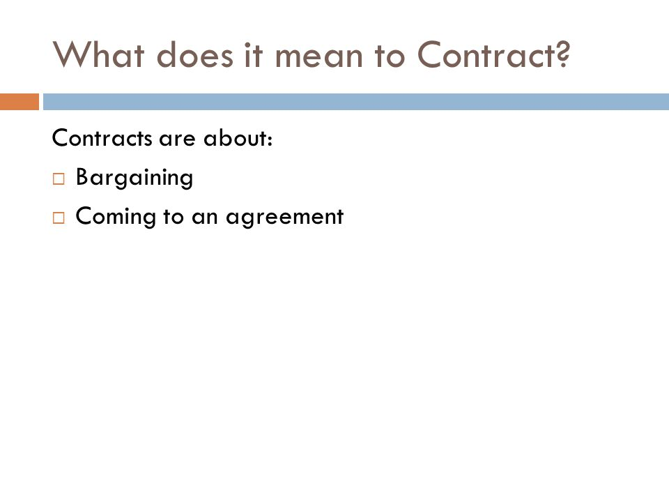 What does it mean to Contract Contracts are about: Bargaining Coming to an agreement