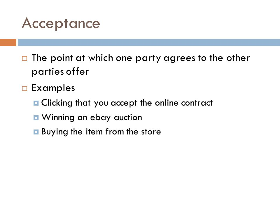Acceptance The point at which one party agrees to the other parties offer Examples Clicking that you accept the online contract Winning an ebay auction Buying the item from the store