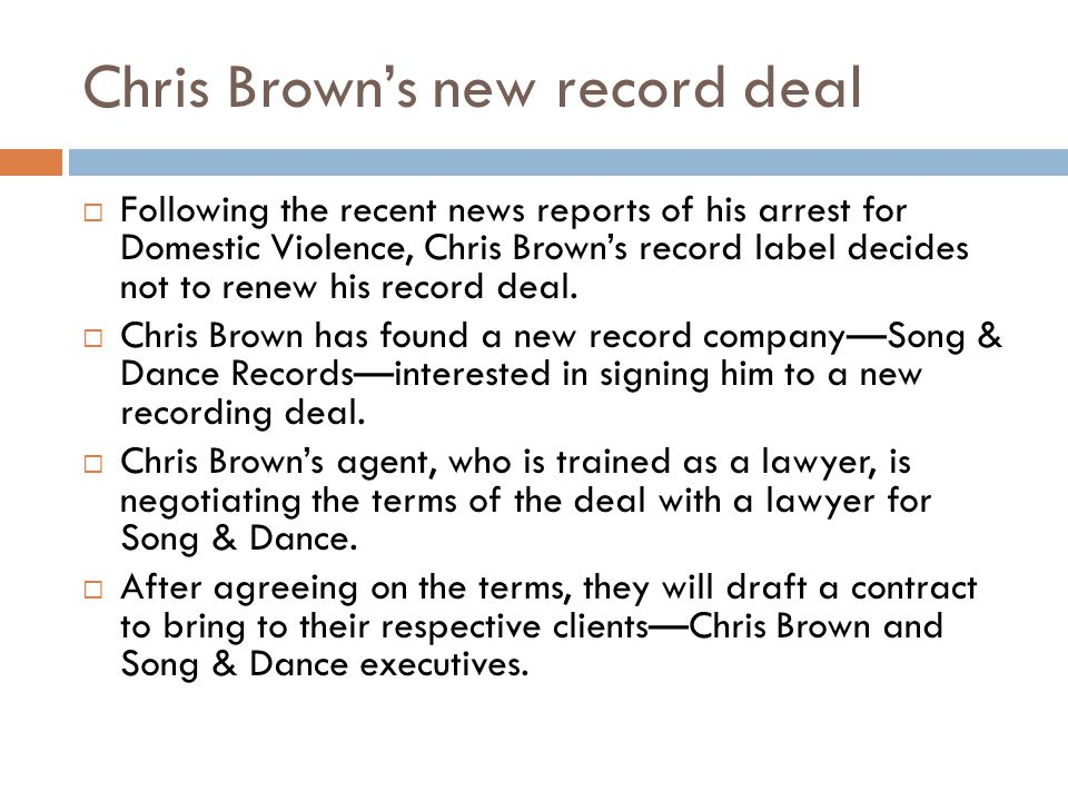 Chris Browns new record deal Following the recent news reports of his arrest for Domestic Violence, Chris Browns record label decides not to renew his record deal.