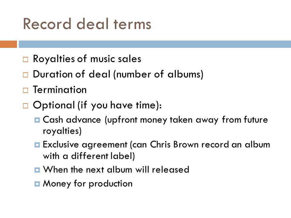 Record deal terms Royalties of music sales Duration of deal (number of albums) Termination Optional (if you have time): Cash advance (upfront money taken away from future royalties) Exclusive agreement (can Chris Brown record an album with a different label) When the next album will released Money for production