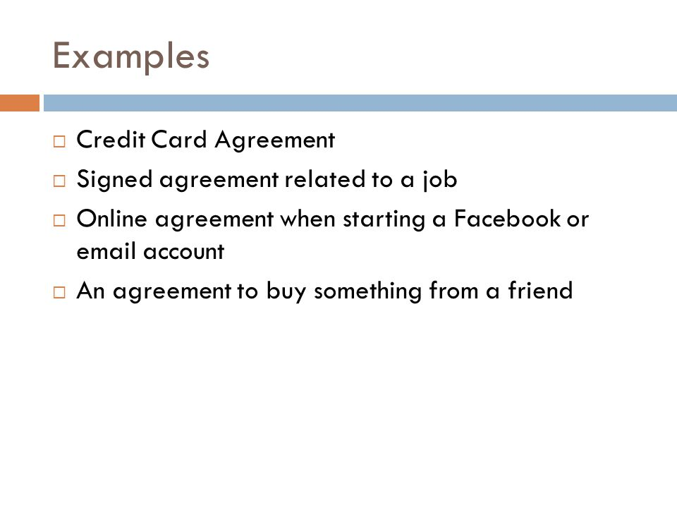 Examples Credit Card Agreement Signed agreement related to a job Online agreement when starting a Facebook or email account An agreement to buy something from a friend Buying something from a store