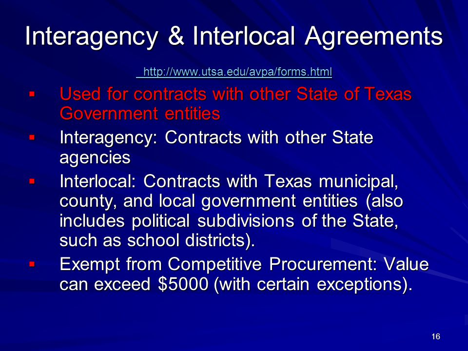 16 Interagency & Interlocal Agreements http://www.utsa.edu/avpa/forms.html http://www.utsa.edu/avpa/forms.html http://www.utsa.edu/avpa/forms.html Used for contracts with other State of Texas Government entities Used for contracts with other State of Texas Government entities Interagency: Contracts with other State agencies Interagency: Contracts with other State agencies Interlocal: Contracts with Texas municipal, county, and local government entities (also includes political subdivisions of the State, such as school districts).
