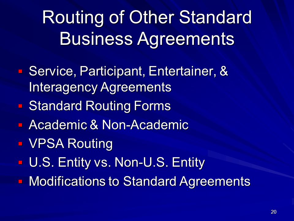 20 Routing of Other Standard Business Agreements Service, Participant, Entertainer, & Interagency Agreements Service, Participant, Entertainer, & Interagency Agreements Standard Routing Forms Standard Routing Forms Academic & Non-Academic Academic & Non-Academic VPSA Routing VPSA Routing U.S.