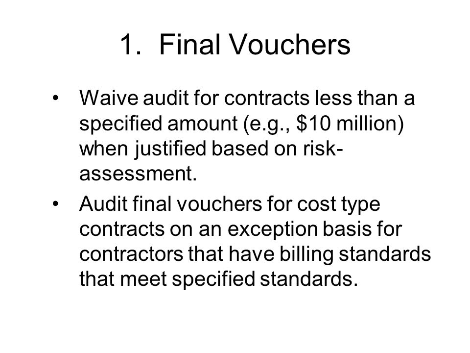 1. Final Vouchers Waive audit for contracts less than a specified amount (e.g., $10 million) when justified based on risk- assessment. Audit final vou