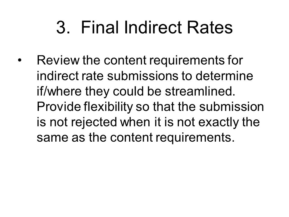 3. Final Indirect Rates Review the content requirements for indirect rate submissions to determine if/where they could be streamlined. Provide flexibi