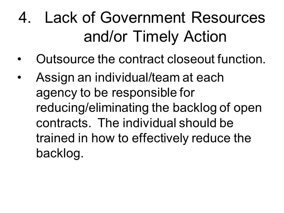 4.Lack of Government Resources and/or Timely Action Outsource the contract closeout function. Assign an individual/team at each agency to be responsib
