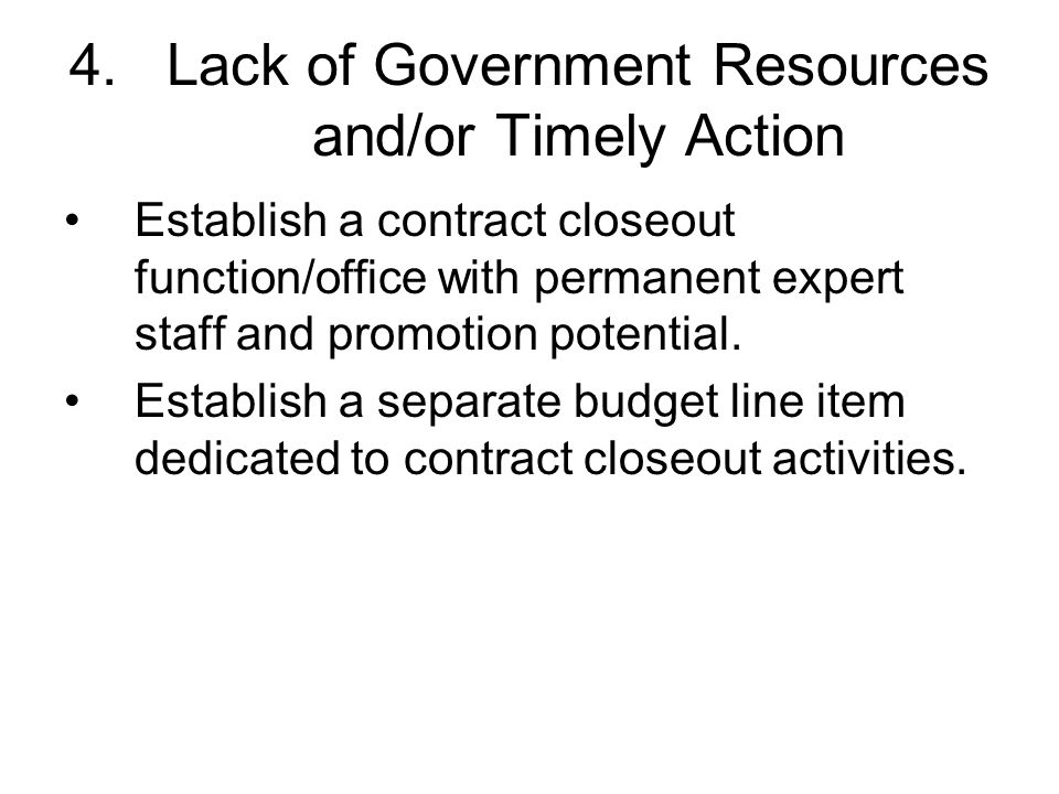 4.Lack of Government Resources and/or Timely Action Establish a contract closeout function/office with permanent expert staff and promotion potential.