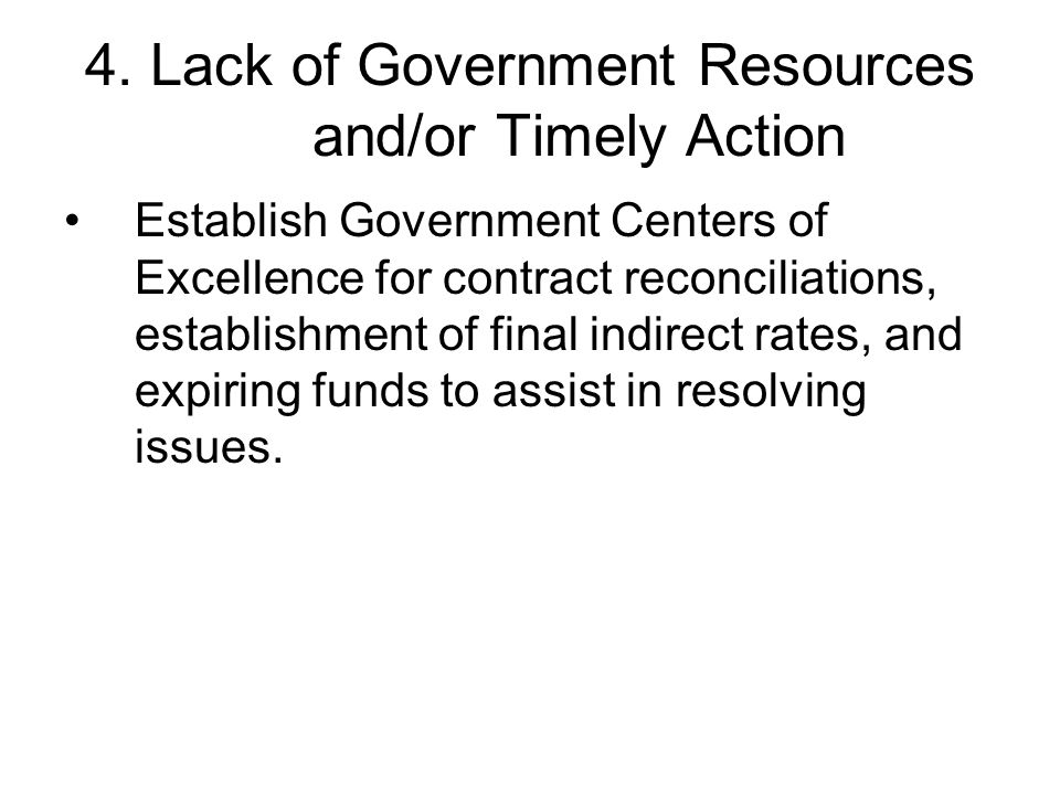 4. Lack of Government Resources and/or Timely Action Establish Government Centers of Excellence for contract reconciliations, establishment of final i