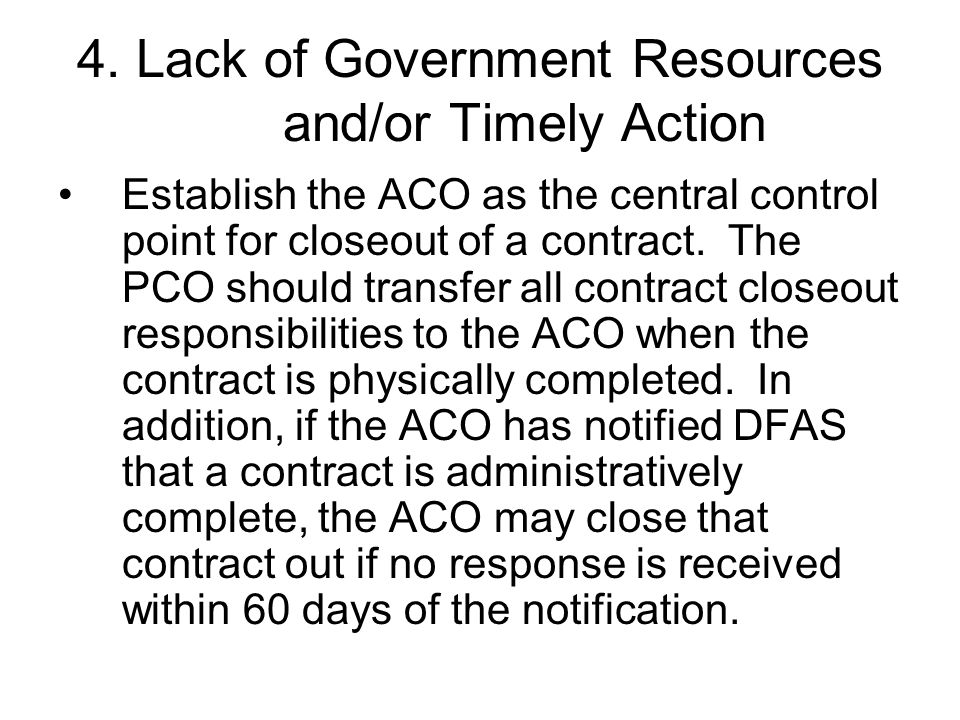 4. Lack of Government Resources and/or Timely Action Establish the ACO as the central control point for closeout of a contract. The PCO should transfe