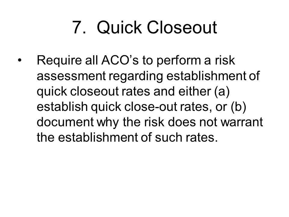 7. Quick Closeout Require all ACOs to perform a risk assessment regarding establishment of quick closeout rates and either (a) establish quick close-o