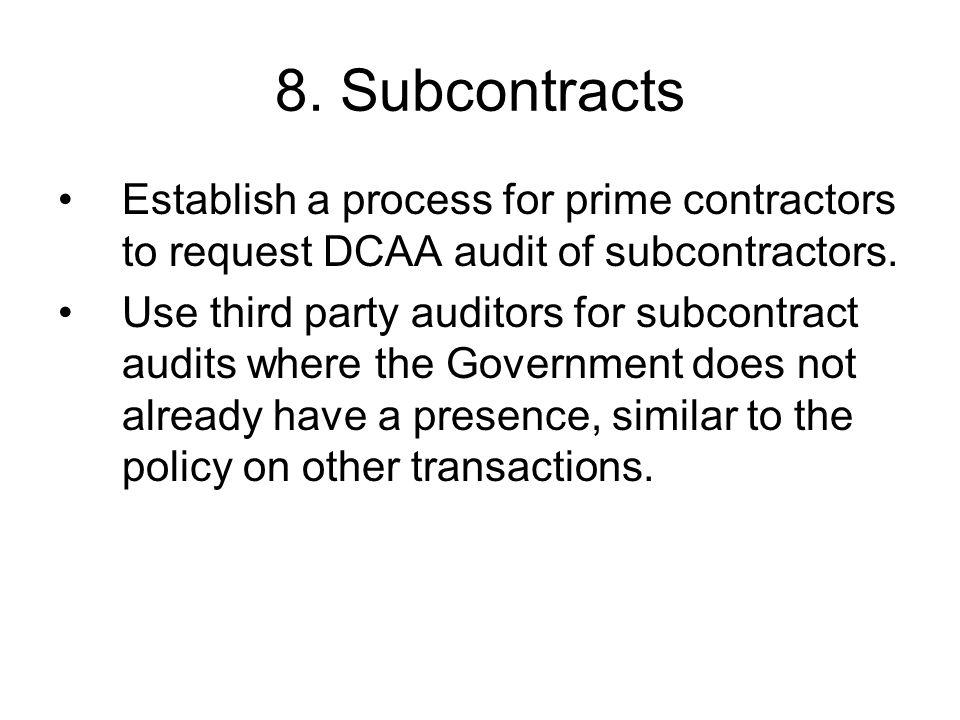 8. Subcontracts Establish a process for prime contractors to request DCAA audit of subcontractors. Use third party auditors for subcontract audits whe