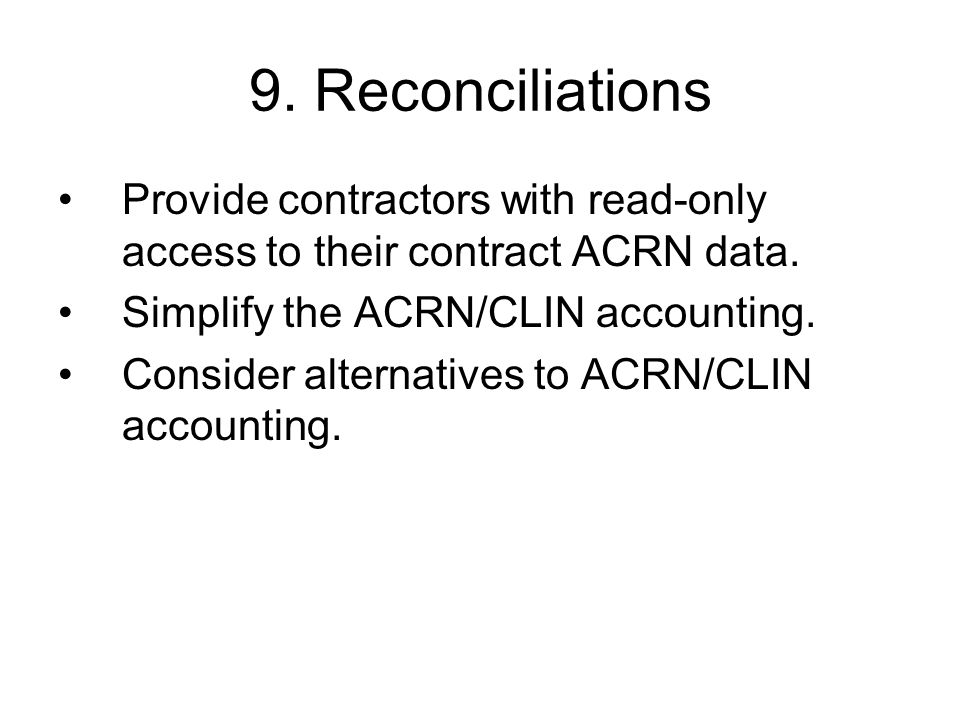 9. Reconciliations Provide contractors with read-only access to their contract ACRN data. Simplify the ACRN/CLIN accounting. Consider alternatives to