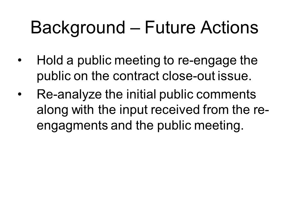 Background – Future Actions Hold a public meeting to re-engage the public on the contract close-out issue. Re-analyze the initial public comments alon