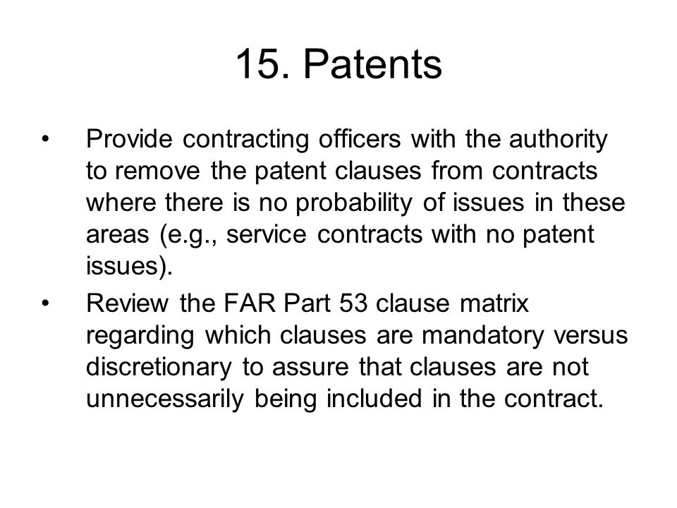 15. Patents Provide contracting officers with the authority to remove the patent clauses from contracts where there is no probability of issues in the