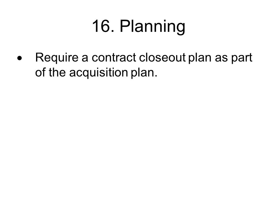 16. Planning Require a contract closeout plan as part of the acquisition plan.