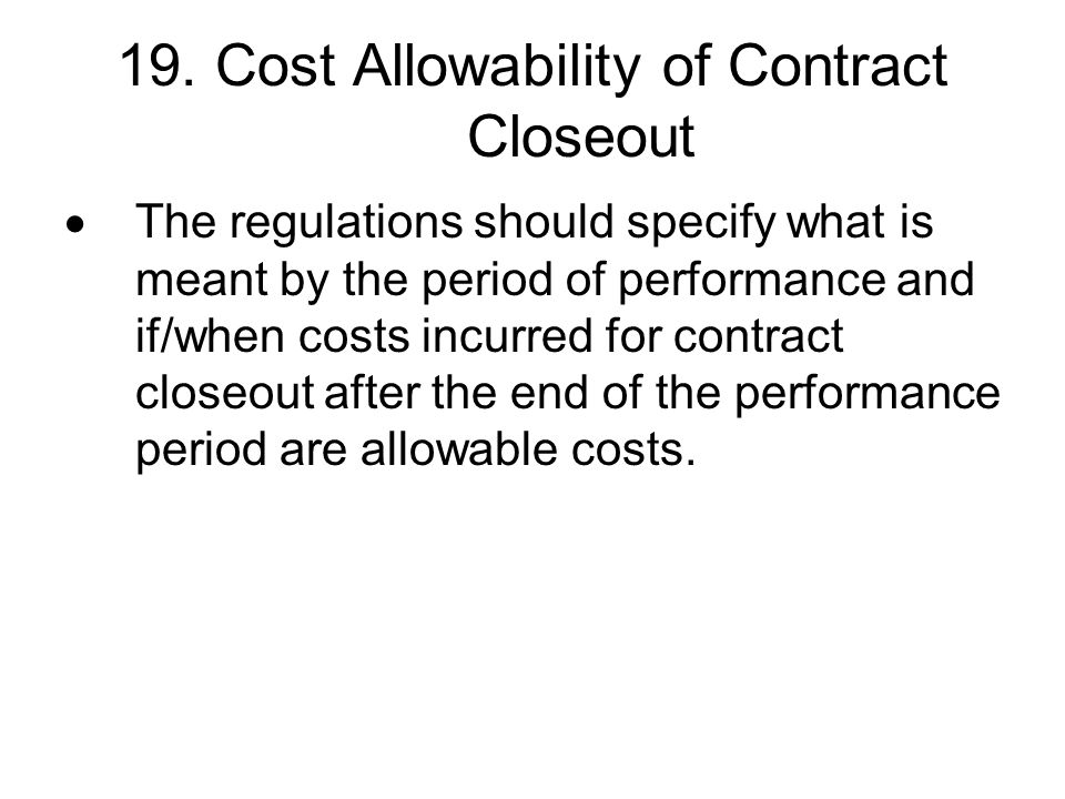 19. Cost Allowability of Contract Closeout The regulations should specify what is meant by the period of performance and if/when costs incurred for co