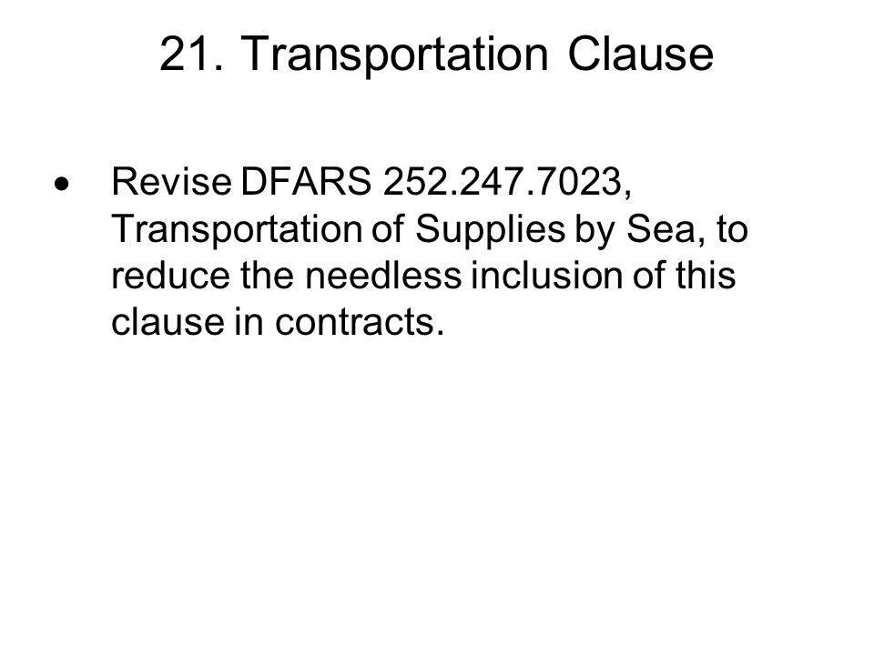 21. Transportation Clause Revise DFARS 252.247.7023, Transportation of Supplies by Sea, to reduce the needless inclusion of this clause in contracts.