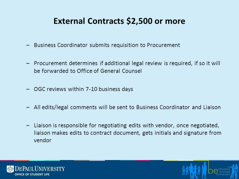 External Contracts $2,500 or more –Business Coordinator submits requisition to Procurement –Procurement determines if additional legal review is required, if so it will be forwarded to Office of General Counsel –OGC reviews within 7-10 business days –All edits/legal comments will be sent to Business Coordinator and Liaison –Liaison is responsible for negotiating edits with vendor, once negotiated, liaison makes edits to contract document, gets initials and signature from vendor