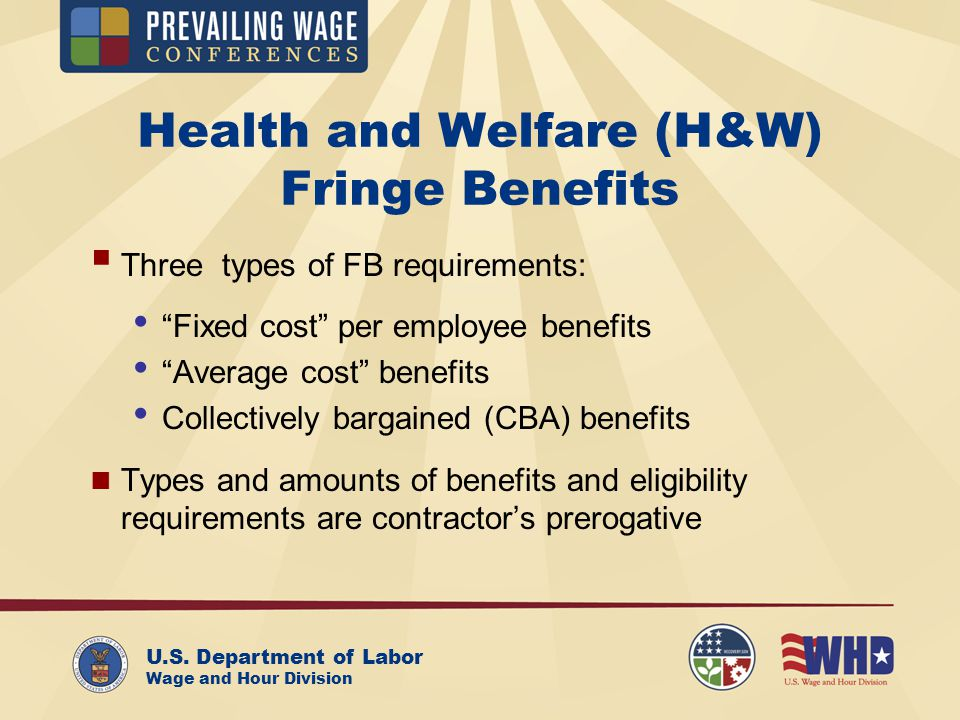 U.S. Department of Labor Wage and Hour Division Health and Welfare (H&W) Fringe Benefits Three types of FB requirements: Fixed cost per employee benef